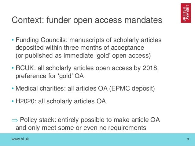 www.bl.uk 3 Context: funder open access mandates • Funding Councils: manuscripts of scholarly articles deposited within th...