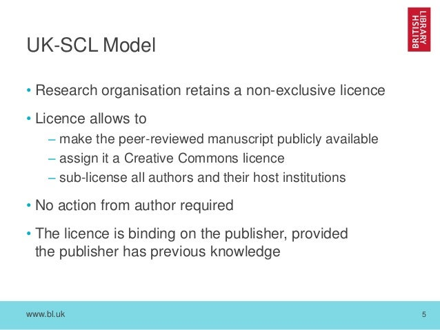 www.bl.uk 5 UK-SCL Model • Research organisation retains a non-exclusive licence • Licence allows to – make the peer-revie...