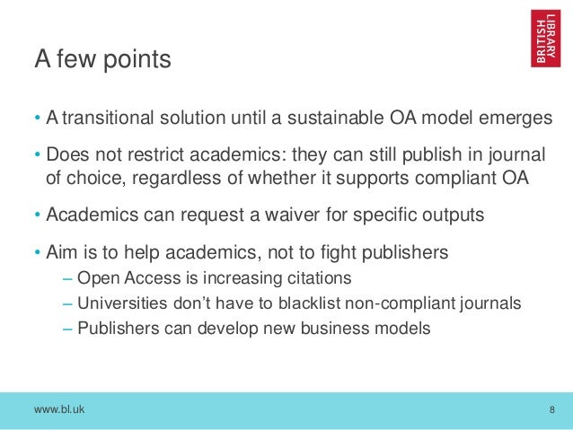 www.bl.uk 8 A few points • A transitional solution until a sustainable OA model emerges • Does not restrict academics: the...