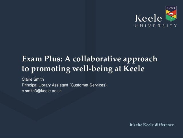 It's the Keele difference. Exam Plus: A collaborative approach to promoting well-being at Keele Claire Smith Principal Lib...