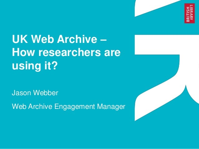 UK Web Archive – How researchers are using it? Jason Webber Web Archive Engagement Manager