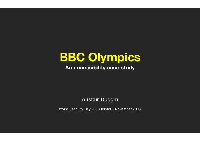 BBC Olympics An accessibility case study ! ! ! !  Alistair Duggin ! World Usability Day 2013 Bristol - November 2013