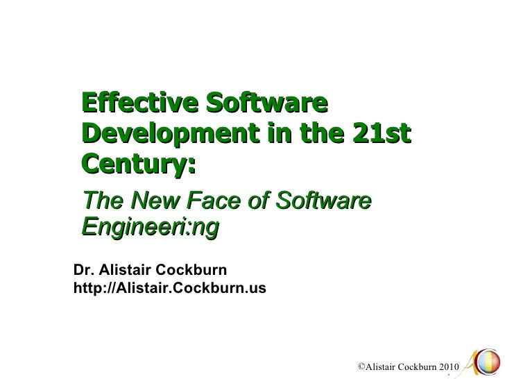 Effective Software Development in the 21st Century:    The New Face of Software Engineeri:ng Dr. Alistair Cockburn http://...
