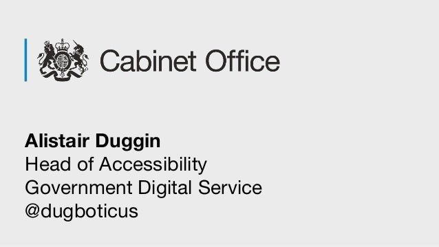 Alistair Duggin Head of Accessibility Government Digital Service @dugboticus