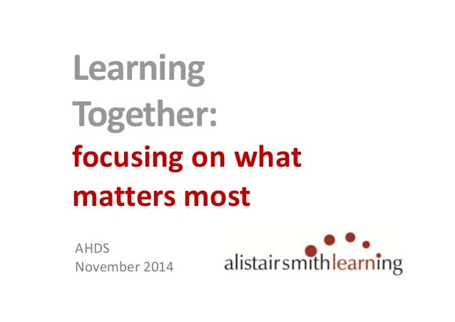 Learning  Together:  focusing on what  matters most  AHDS  November 2014