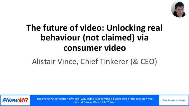Thechangingpercep,onofvideo:whyvideoisbecomingabiggerpartoftheresearchmix AlistairVince,WatchMeThink...