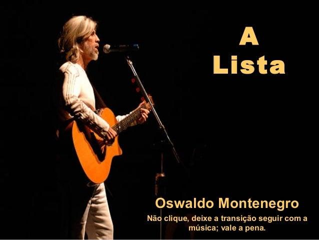 A Lista Oswaldo MontenegroOswaldo Montenegro Não clique, deixe a transição seguir com a música; vale a pena.