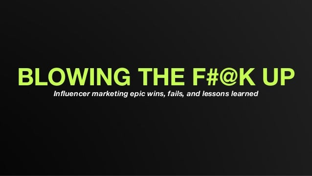 BLOWING THE F#@K UPInfluencer marketing epic wins, fails, and lessons learned