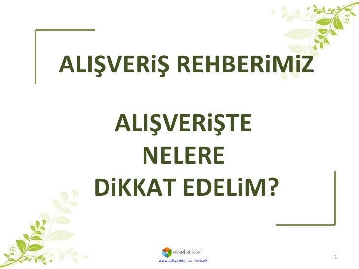 ALIŞVERiŞ REHBERiMiZ ALIŞVERiŞTE  NELERE  DiKKAT EDELiM? www.atikyonetim.com/evsel/