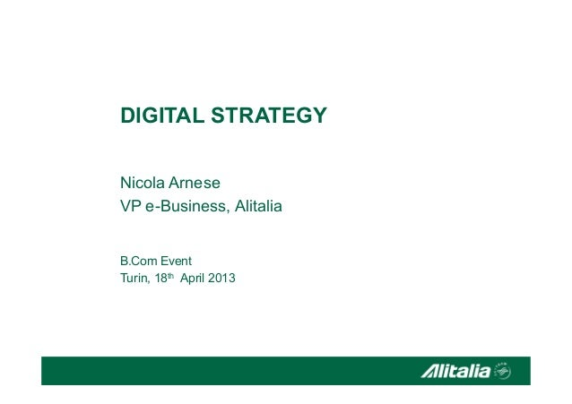 DIGITAL STRATEGY Nicola Arnese VP e-Business, Alitalia B.Com Event Turin, 18th April 2013