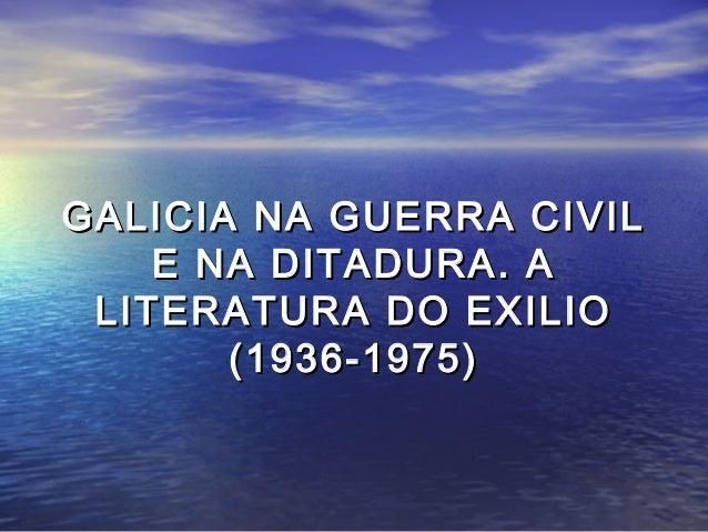 GALICIA NA GUERRA CIVILGALICIA NA GUERRA CIVIL E NA DITADURA. AE NA DITADURA. A LITERATURA DO EXILIOLITERATURA DO EXILIO (...