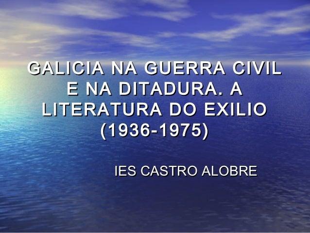 GALICIA NA GUERRA CIVIL    E NA DITADURA. A LITERATURA DO EXILIO       (1936-1975)       IES CASTRO ALOBRE