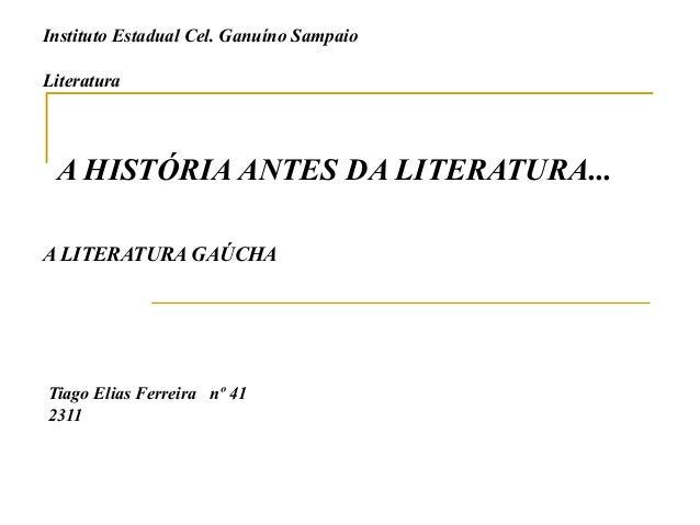 Instituto Estadual Cel. Ganuíno SampaioLiteraturaA HISTÓRIA ANTES DA LITERATURA...A LITERATURA GAÚCHATiago Elias Ferreira ...