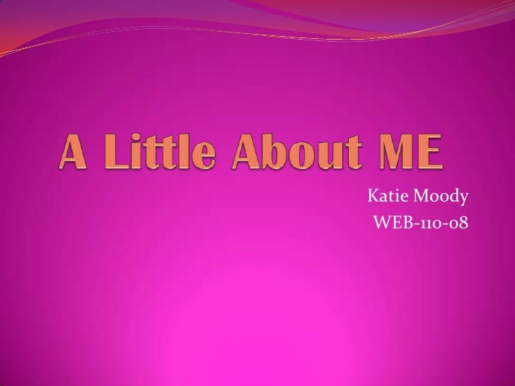 A Little About ME<br />Katie Moody<br />WEB-110-08<br />