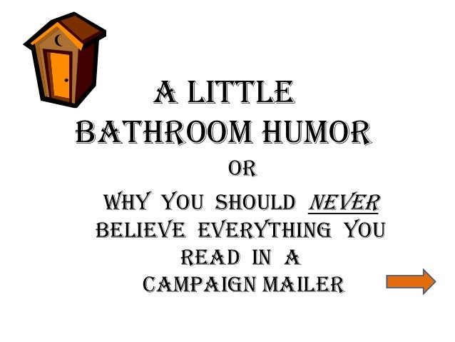 A LITTLE  BATHROOM HUMOR  OR  WHY YOU SHOULD NEVER  BELIEVE EVERYTHING YOU  READ IN A  CAMPAIGN MAILER
