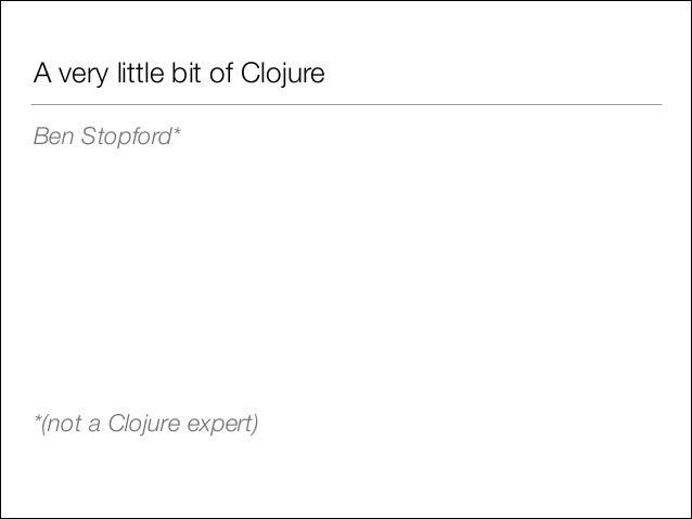 A very little bit of Clojure Ben Stopford* ! ! ! !  *(not a Clojure expert)