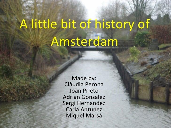 A little bit of history of Amsterdam Made by: Clàudia Perona Joan Prieto Adrian Gonzalez Sergi Hernandez Carla Antunez Miq...
