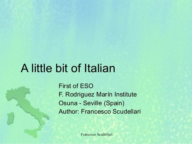 Francesco Scudellari A little bit of Italian First of ESO F. Rodriguez Marín Institute Osuna - Seville (Spain) Author: Fra...
