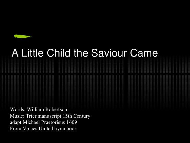 A Little Child the Saviour Came Words: William Robertson  Music: Trier manuscript 15th Century adapt Michael Praetorieus 1...