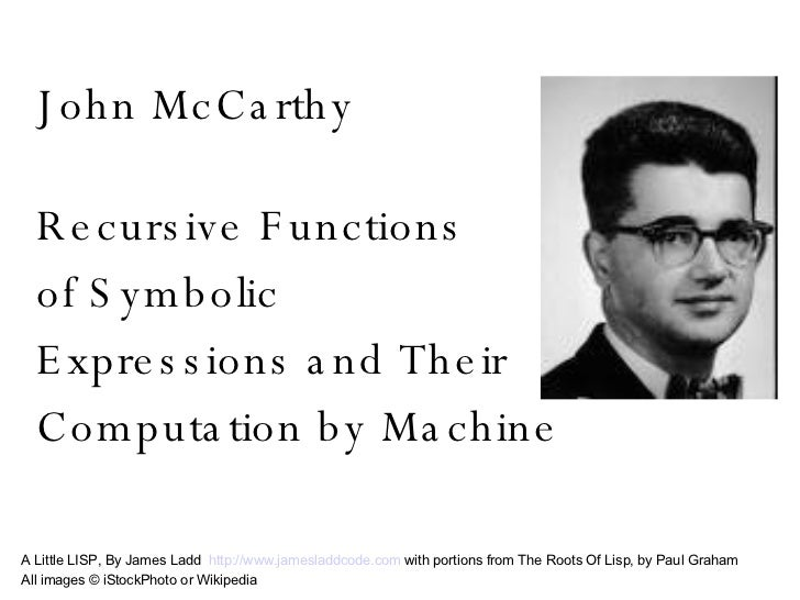 a biography of john mccarthy of lisp John mccarthy was born in boston, massachusetts, in 1927 he received a bs in mathematics from caltech (1948) and a phd, also in mathematics, from princeton university (1951) mccarthy was a pioneer in the fields of artificial intelligence (ai), computer science, and interactive computing systems.