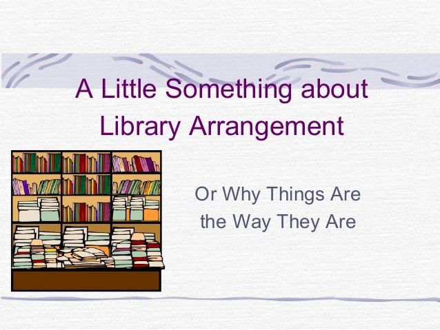 A Little Something about Library Arrangement Or Why Things Are the Way They Are