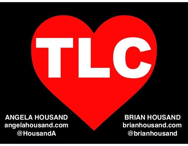 TLC ANGELA HOUSAND angelahousand.com @HousandA BRIAN HOUSAND brianhousand.com @brianhousand