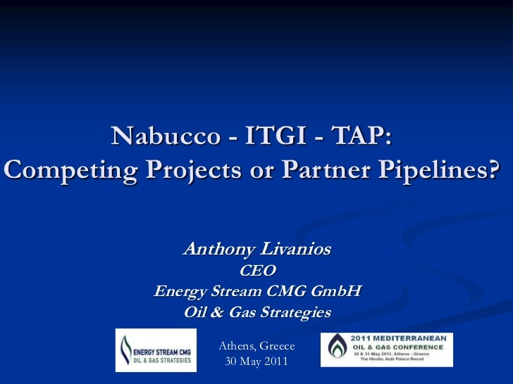 Nabucco- ITGI - TAP: <br />Competing Projects or Partner Pipelines?<br />Anthony Livanios<br />CEO<br />Energy Stream CMG ...