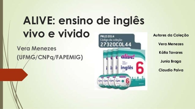 ALIVE: ensino de inglês vivo e vivido Vera Menezes (UFMG/CNPq/FAPEMIG) Autores da Coleção Vera Menezes Kátia Tavares Junia...