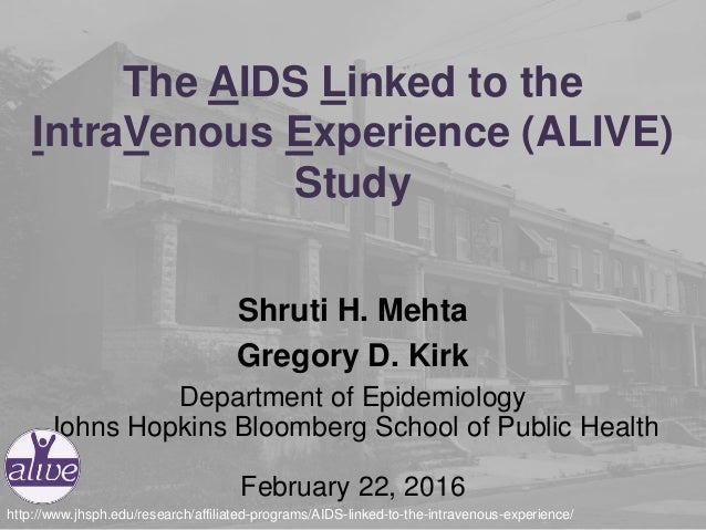 The AIDS Linked to the IntraVenous Experience (ALIVE) Study Shruti H. Mehta Gregory D. Kirk Department of Epidemiology Joh...