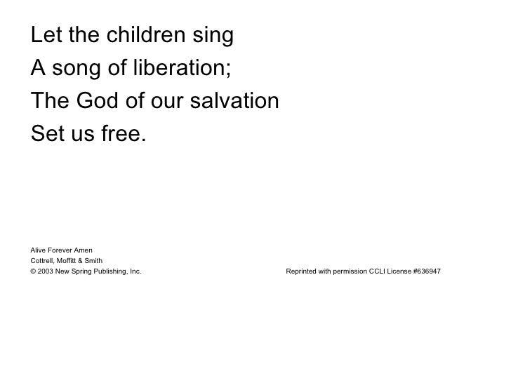 <ul><li>Let the children sing </li></ul><ul><li>A song of liberation; </li></ul><ul><li>The God of our salvation  </li></u...