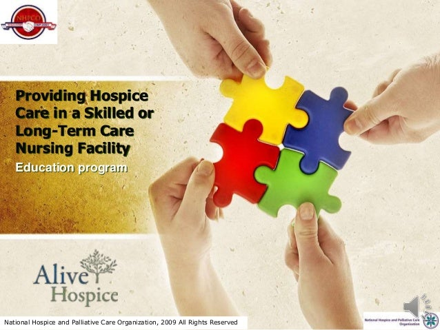 National Hospice and Palliative Care Organization, 2009 All Rights Reserved Providing Hospice Care in a Skilled or Long-Te...