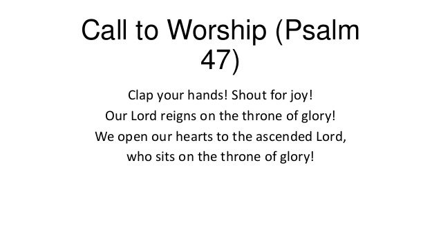 Call to Worship (Psalm47)Clap your hands! Shout for joy!Our Lord reigns on the throne of glory!We open our hearts to the a...
