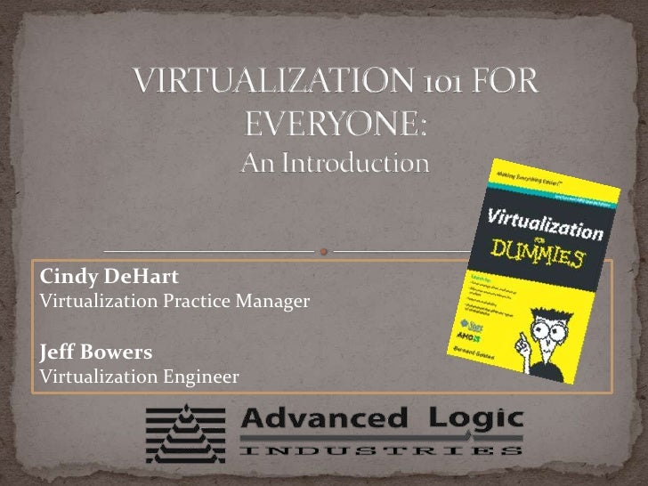 VIRTUALIZATION 101 FOR EVERYONE: An Introduction<br />Cindy DeHart<br />Virtualization Practice Manager<br />Jeff Bowers<b...