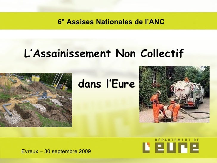 L'Assainissement Non Collectif  dans l'Eure Evreux – 30 septembre 2009 6° Assises Nationales de l'ANC
