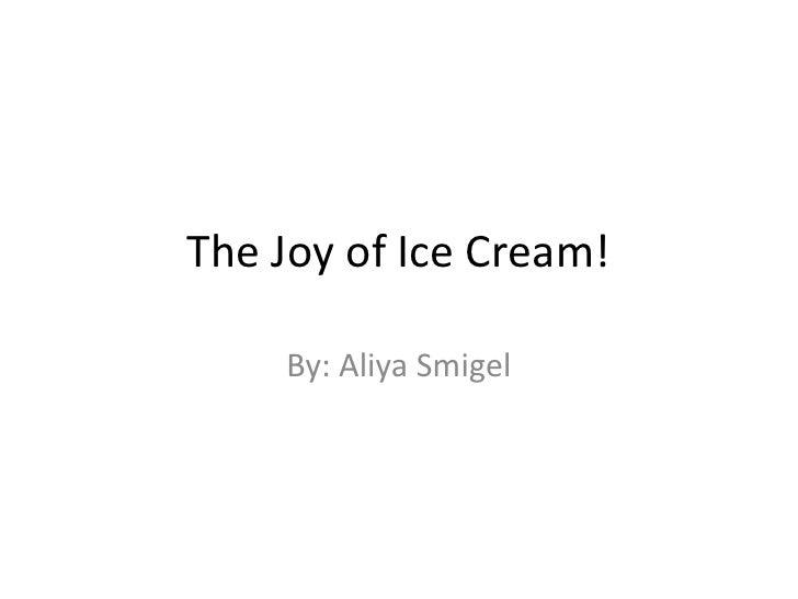 The Joy of Ice Cream!    By: Aliya Smigel