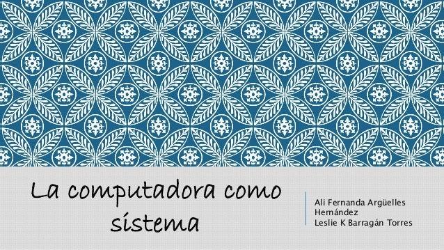 La computadora como sistema Ali Fernanda Argüelles Hernández Leslie K Barragán Torres