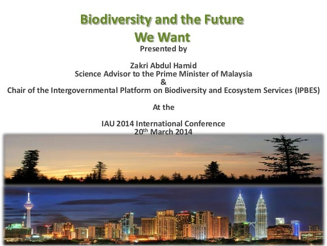 Biodiversity and the Future We Want 24th February 2014 Presented by Zakri Abdul Hamid Science Advisor to the Prime Ministe...