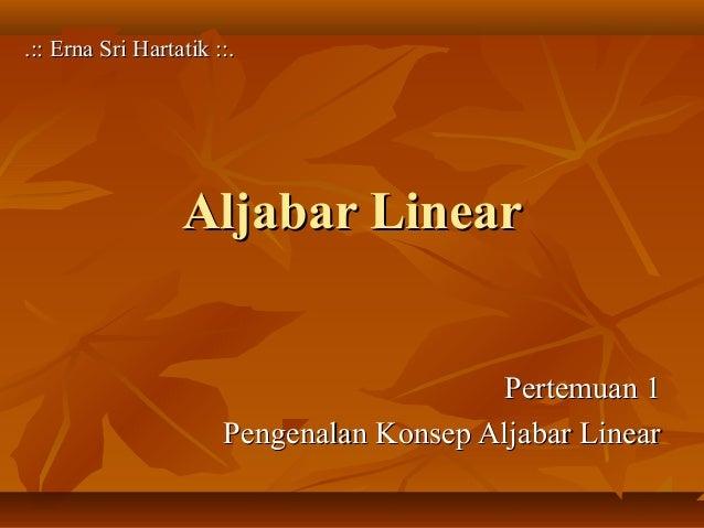 Aljabar LinearAljabar Linear Pertemuan 1Pertemuan 1 Pengenalan Konsep Aljabar LinearPengenalan Konsep Aljabar Linear .:: E...