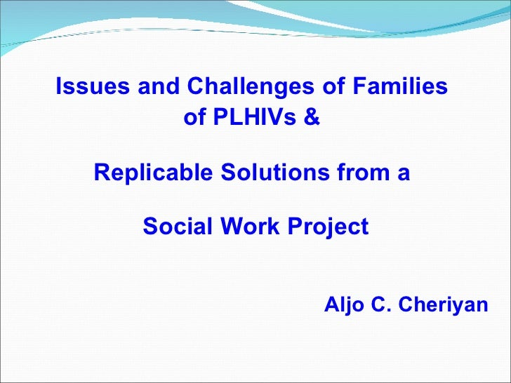 <ul><li>Aljo C. Cheriyan </li></ul>Issues and Challenges of   Families  of PLHIVs &   Replicable Solutions from a   Social...