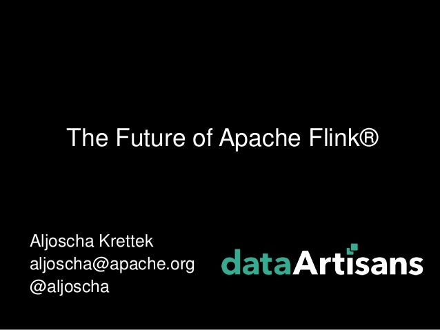 Aljoscha Krettek aljoscha@apache.org @aljoscha The Future of Apache Flink®