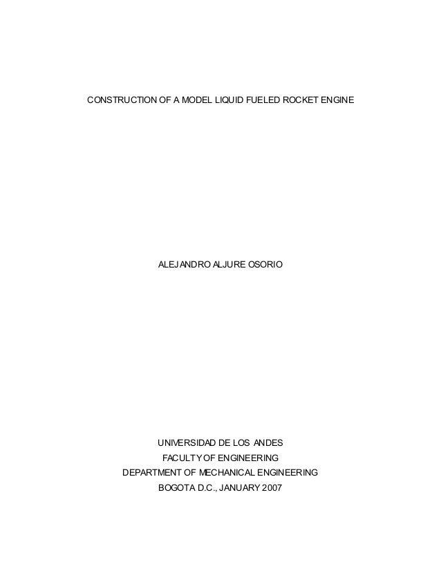 CONSTRUCTION OF A MODEL LIQUID FUELED ROCKET ENGINE  ALEJANDRO ALJURE OSORIO  UNIVERSIDAD DE LOS ANDES FACULTY OF ENGINEER...