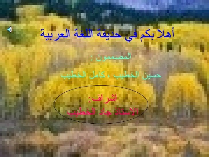 أهلا بكم في حديقة اللغة العربية  المصممون  : حسين الخطيب ، كامل الخطيب   اشراف :   الاستاذ جاد الخطيب