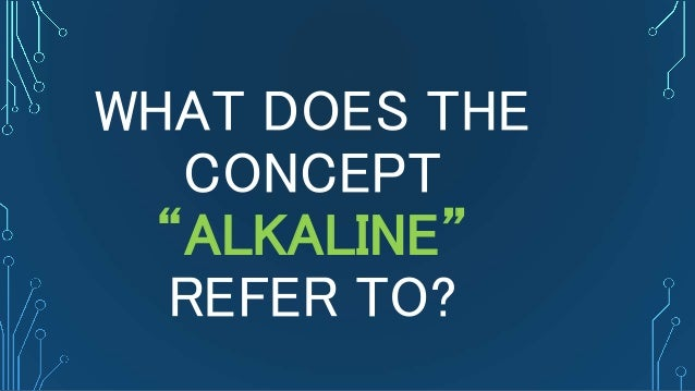 "WHAT DOES THE CONCEPT ""ALKALINE"" REFER TO?"