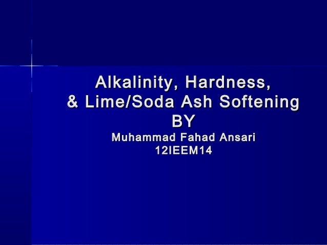 Alkalinity, Hardness,& Lime/Soda Ash Softening             BY    Muhammad Fahad Ansari         12IEEM14