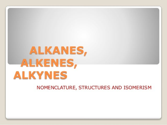 ALKANES, ALKENES, ALKYNES NOMENCLATURE, STRUCTURES AND ISOMERISM