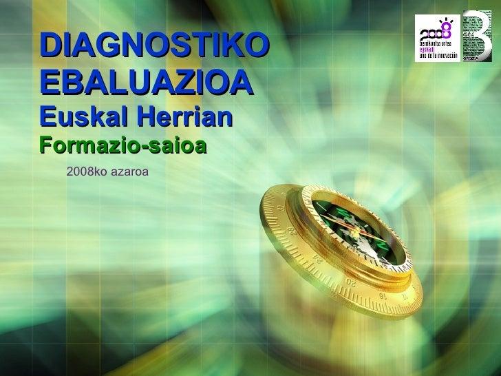 DIAGNOSTIKO EBALUAZIOA  Euskal Herrian Formazio-saioa 2008ko azaroa