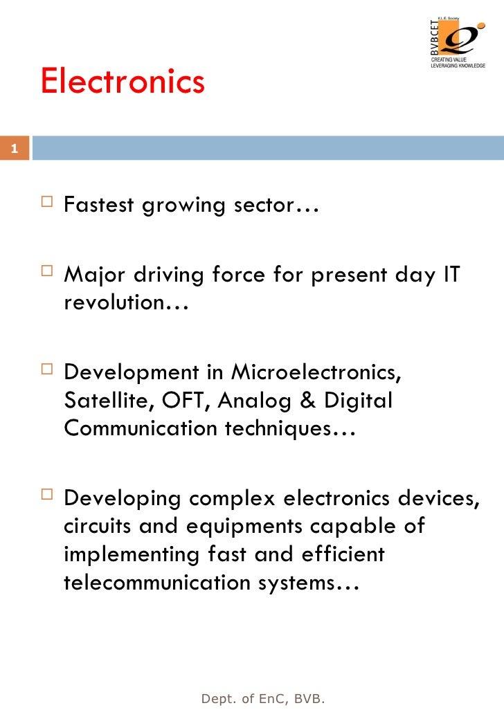 Electronics <ul><li>Fastest growing sector… </li></ul><ul><li>Major driving force for present day IT revolution… </li></ul...