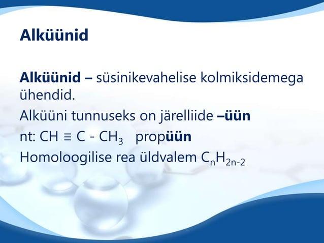 Alküünid Alküünid – süsinikevahelise kolmiksidemega ühendid. Alküüni tunnuseks on järelliide –üün nt: CH ≡ C - CH3 propüün...