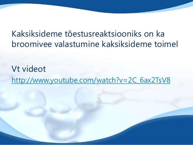 Kaksiksideme tõestusreaktsiooniks on ka broomivee valastumine kaksiksideme toimel Vt videot http://www.youtube.com/watch?v...