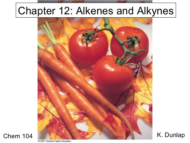 Chapter 12: Alkenes and Alkynes  Chem 104  K. Dunlap